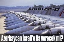 Azerbaycan İsrail'e üs verecek mi?